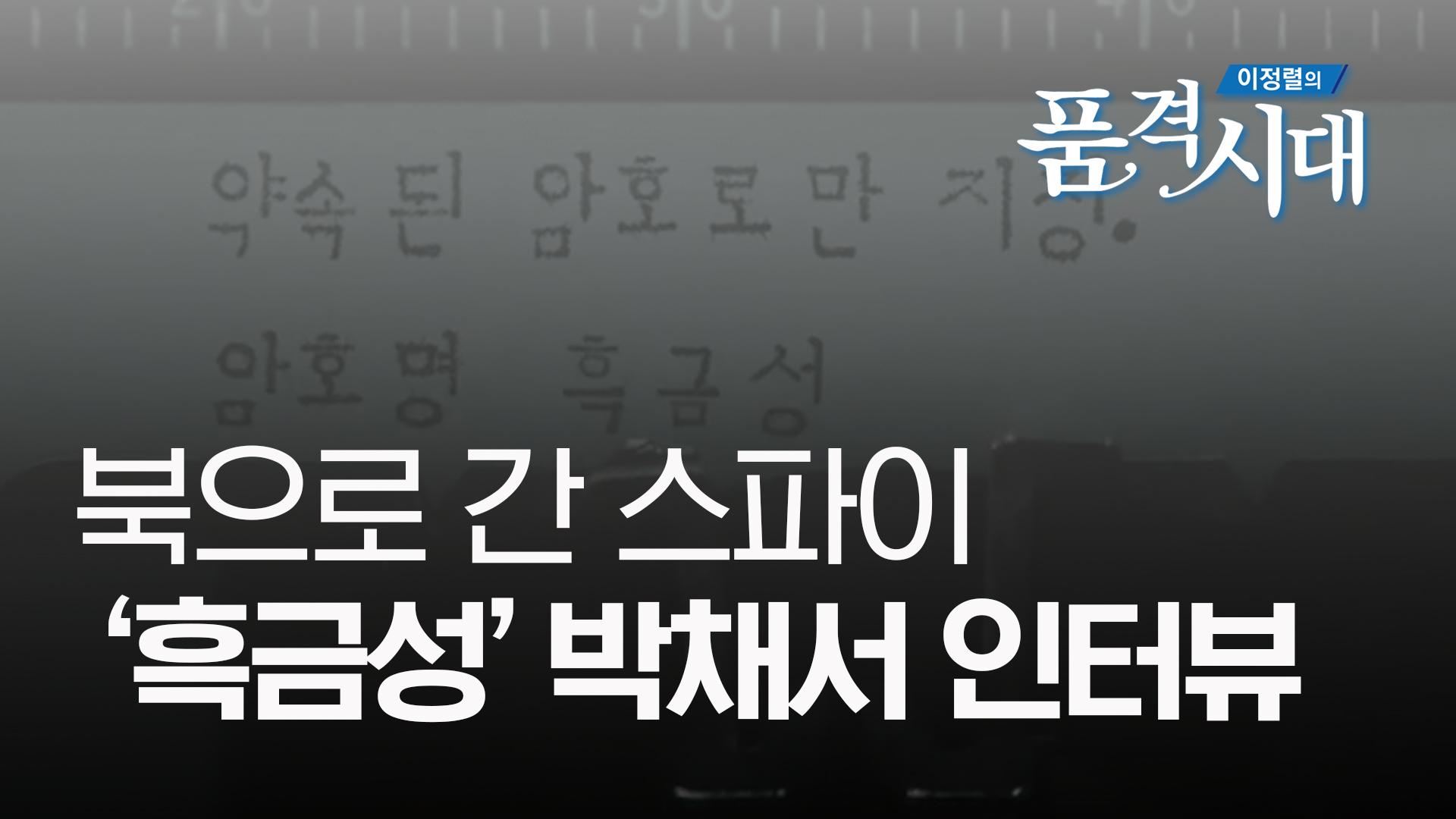 [이정렬의 품격시대 하이라이트] 북으로 간 스파이 흑금성, 박채서 인터뷰